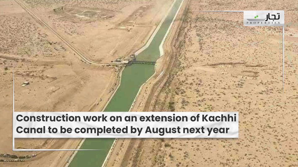 Construction work on an extension of Kachhi Canal to be completed by August next year